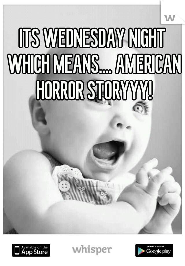 ITS WEDNESDAY NIGHT WHICH MEANS.... AMERICAN HORROR STORYYY!