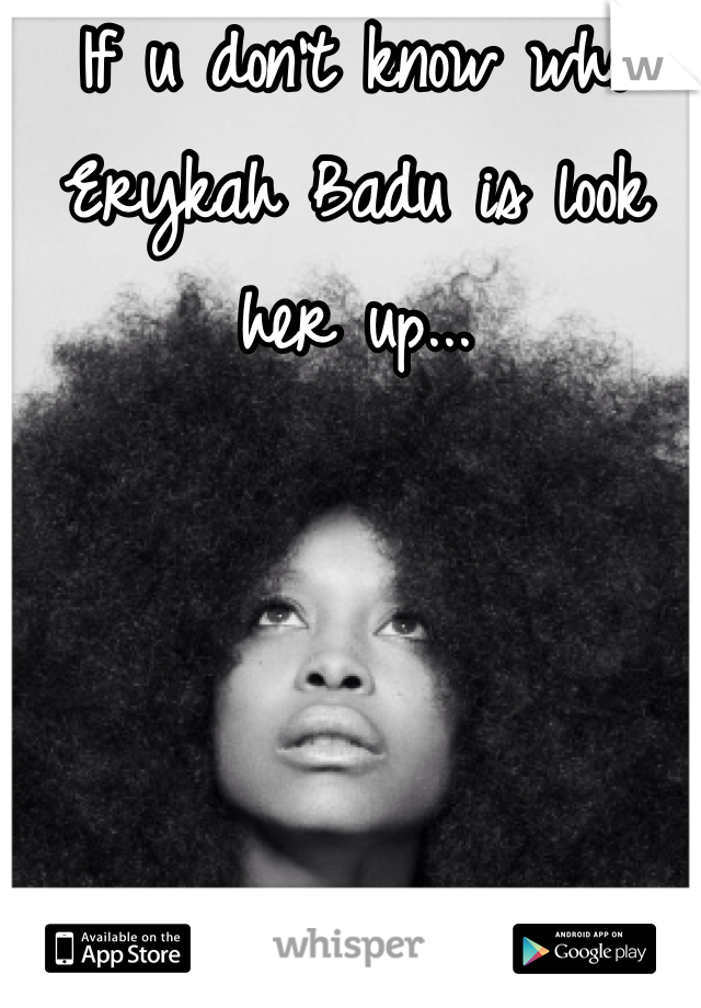 If u don't know who Erykah Badu is look her up...