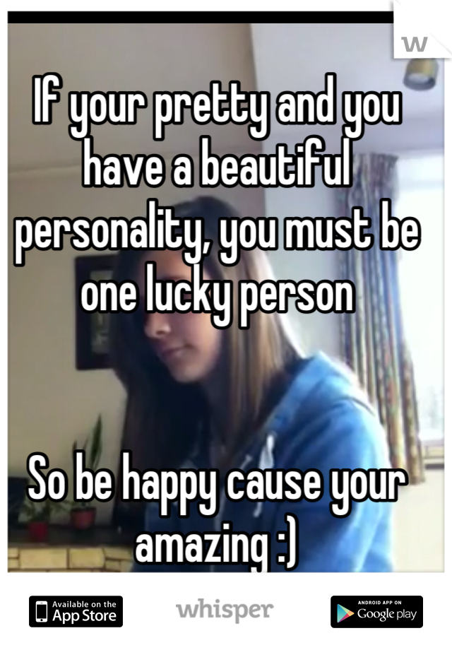 If your pretty and you have a beautiful personality, you must be one lucky person   So be happy cause your amazing :)