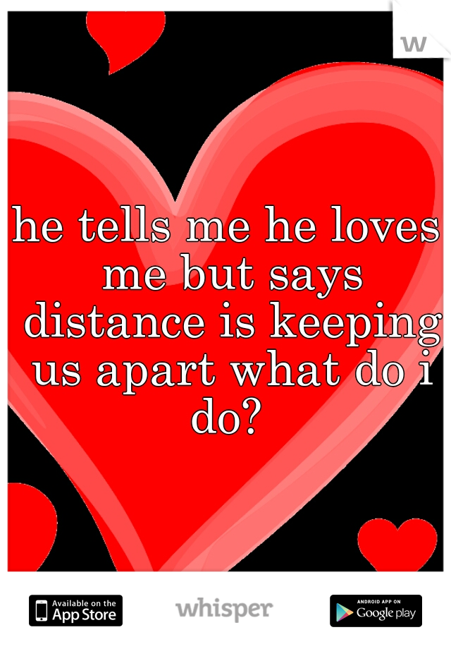 he tells me he loves me but says distance is keeping us apart what do i do?