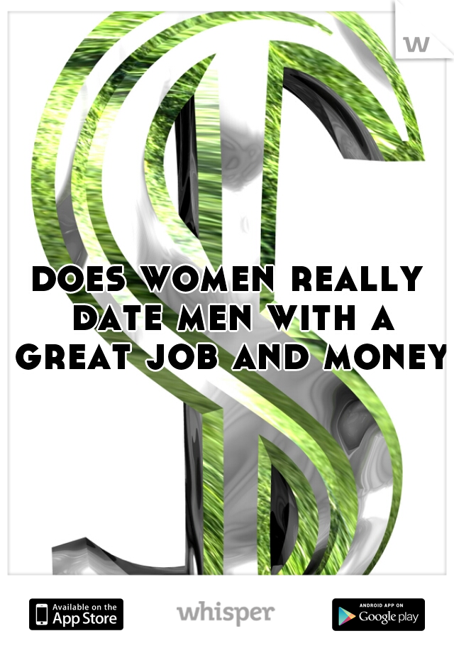 does women really date men with a great job and money?
