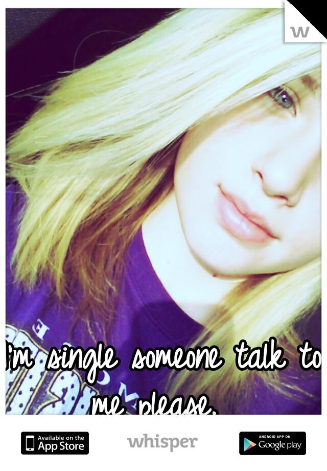 I'm single someone talk to me please.
