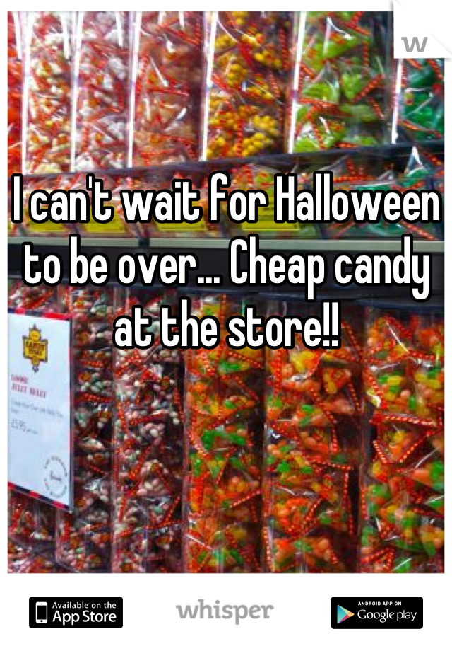 I can't wait for Halloween to be over... Cheap candy at the store!!