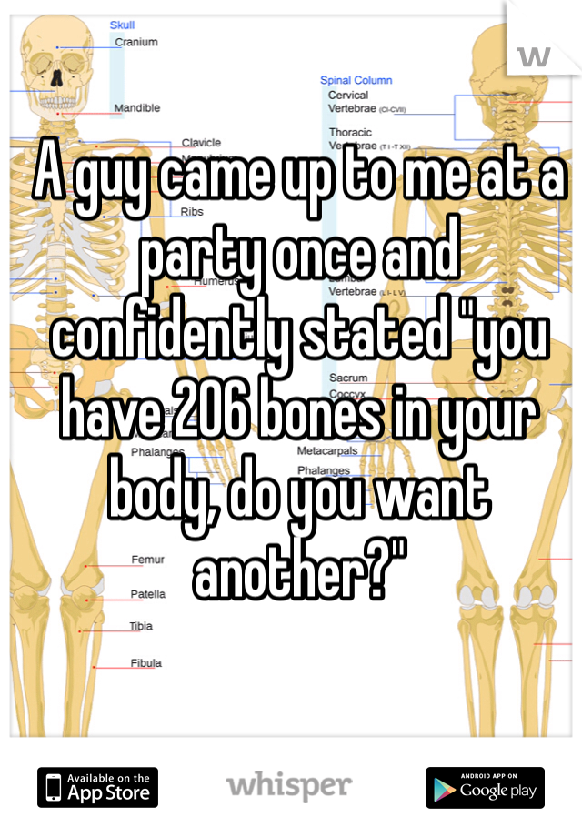 "A guy came up to me at a party once and confidently stated ""you have 206 bones in your body, do you want another?"""