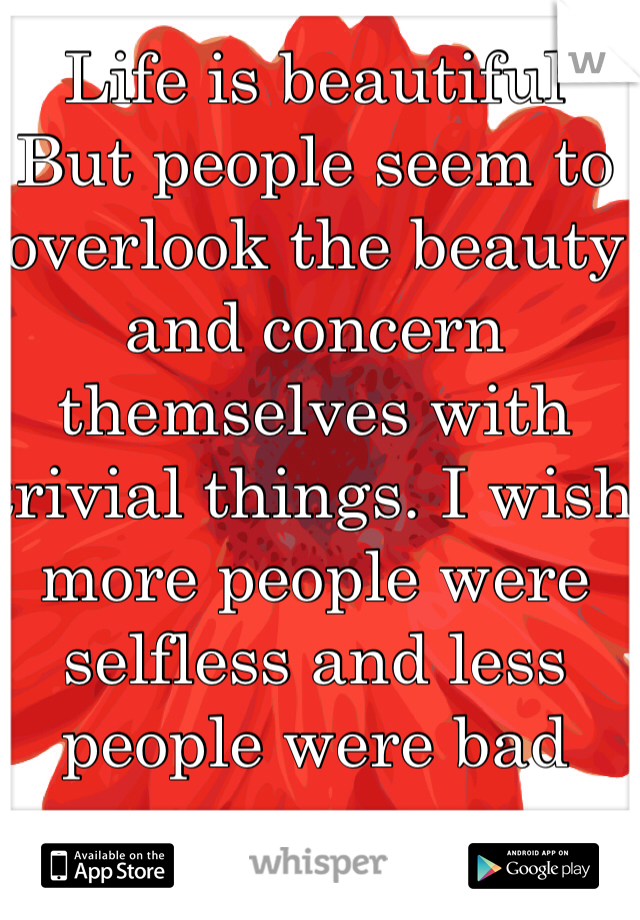 Life is beautiful  But people seem to overlook the beauty and concern themselves with trivial things. I wish more people were selfless and less people were bad