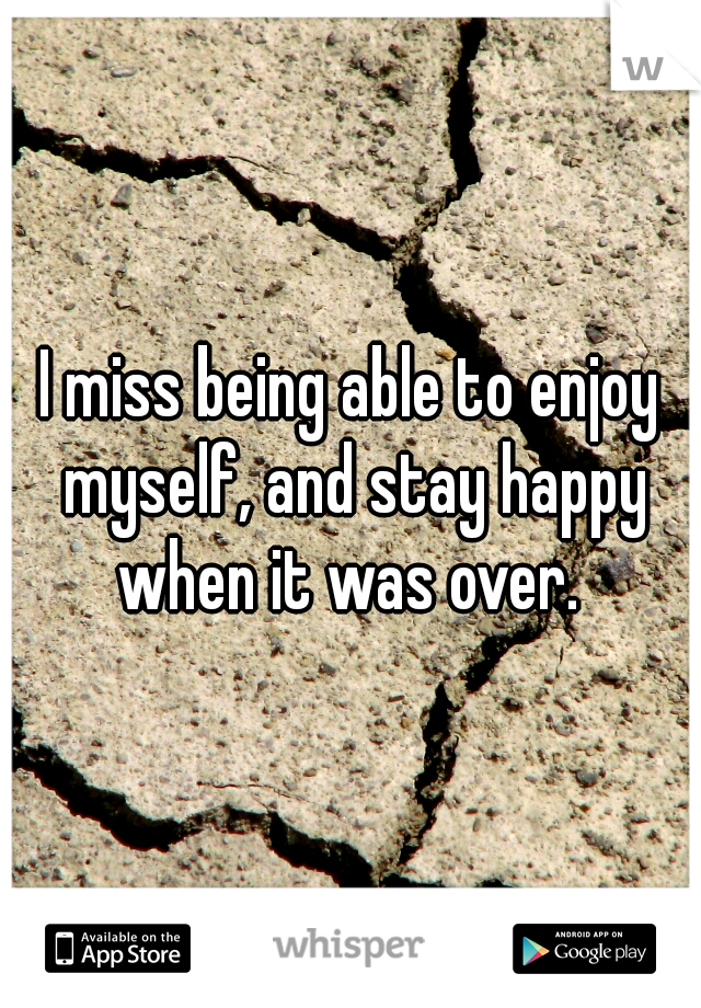 I miss being able to enjoy myself, and stay happy when it was over.