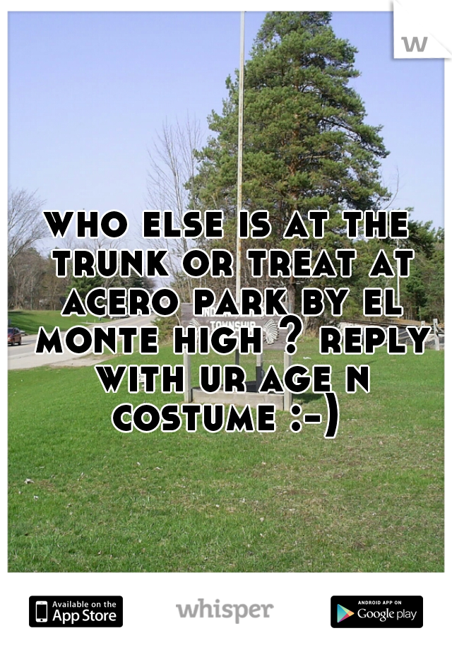 who else is at the trunk or treat at acero park by el monte high ? reply with ur age n costume :-)