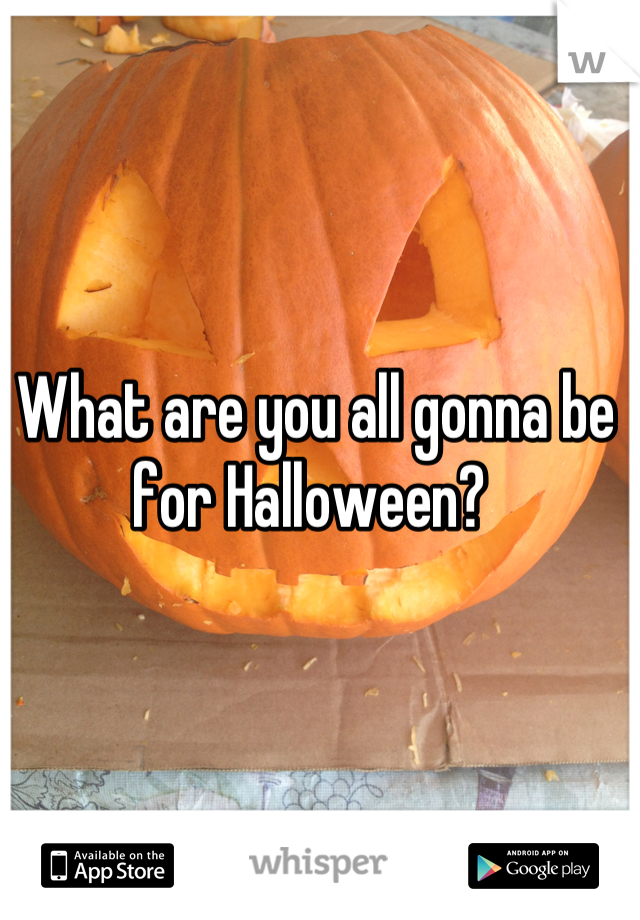 What are you all gonna be for Halloween?