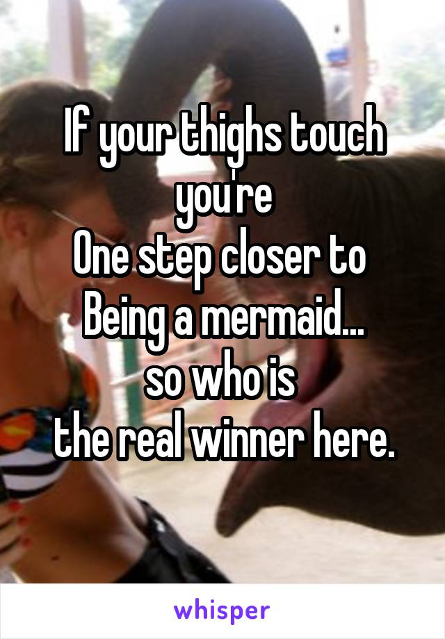 If your thighs touch you're One step closer to  Being a mermaid... so who is  the real winner here.