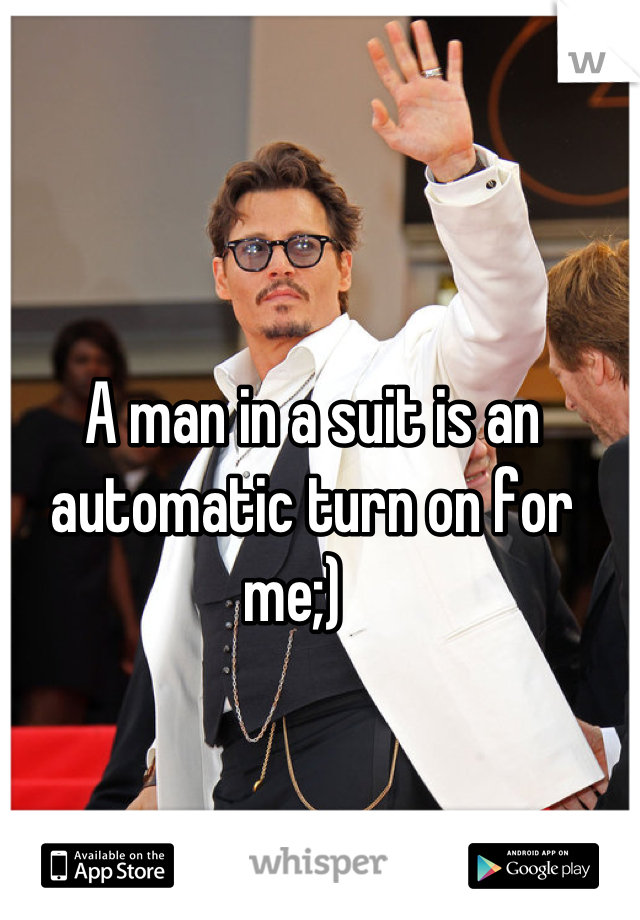 A man in a suit is an automatic turn on for me;)