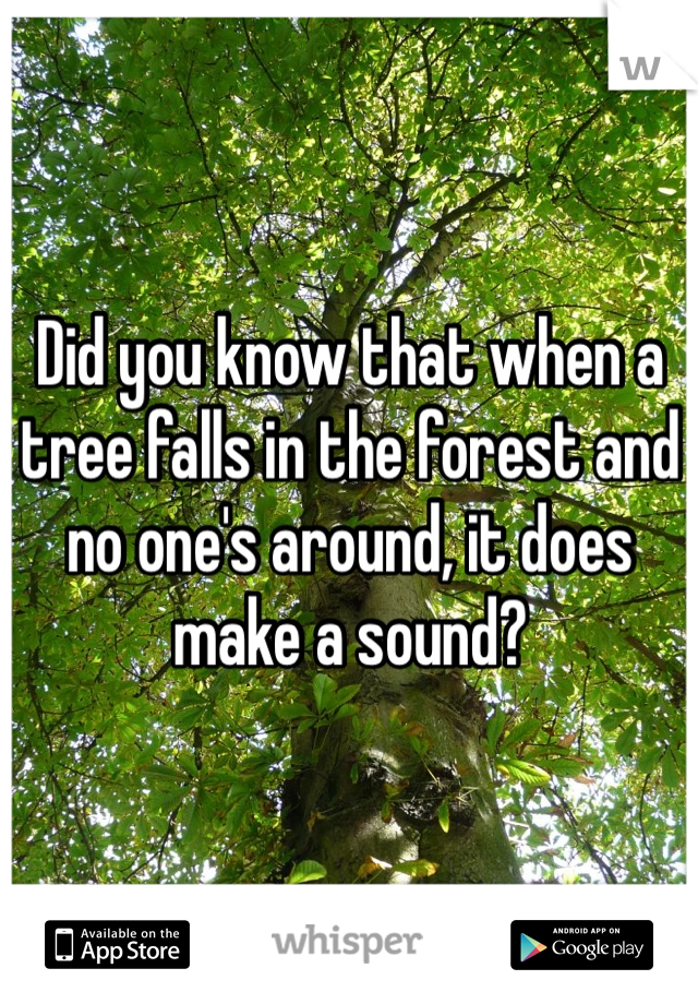 Did you know that when a tree falls in the forest and no one's around, it does make a sound?