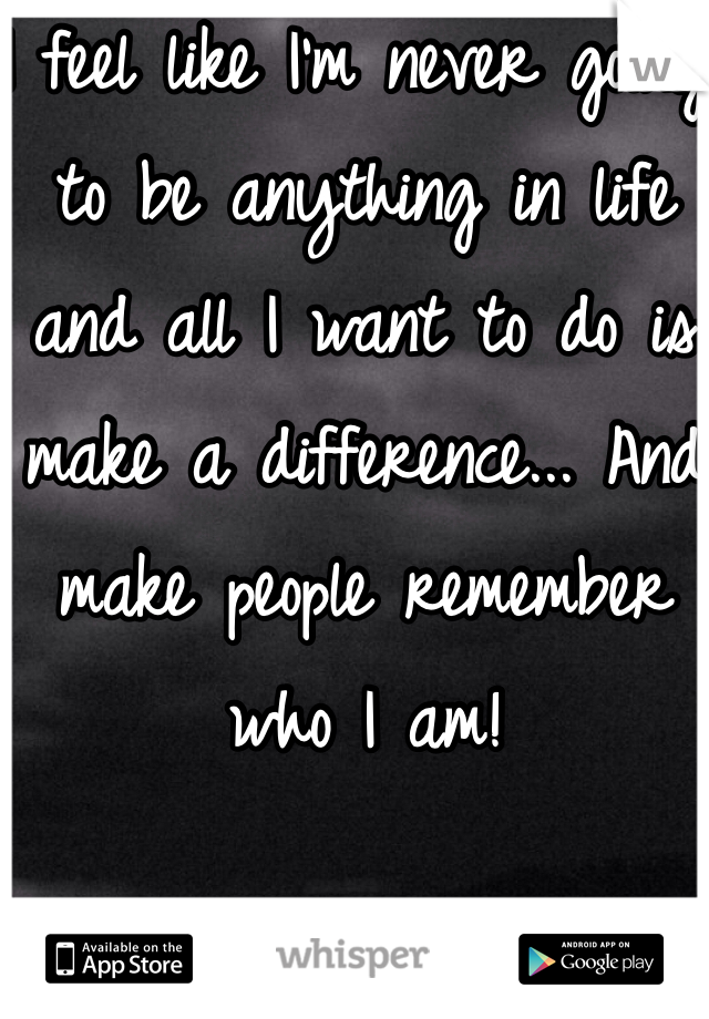 I feel like I'm never going to be anything in life and all I want to do is make a difference... And make people remember who I am!