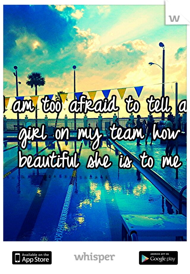 I am too afraid to tell a girl on my team how beautiful she is to me