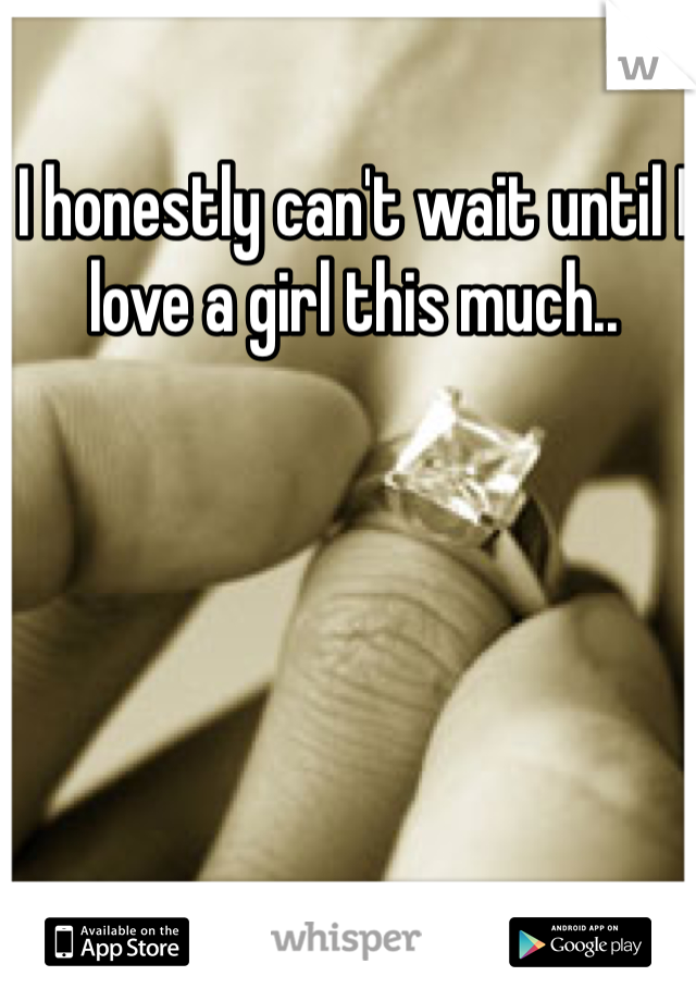 I honestly can't wait until I love a girl this much..