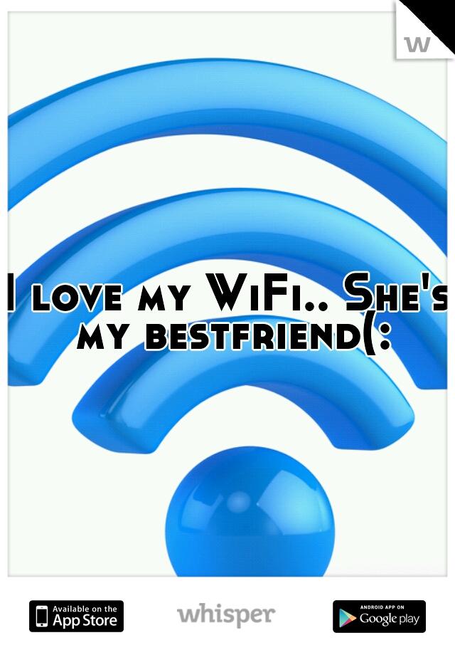 I love my WiFi.. She's my bestfriend(: