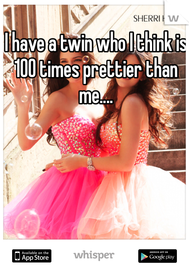 I have a twin who I think is 100 times prettier than me....