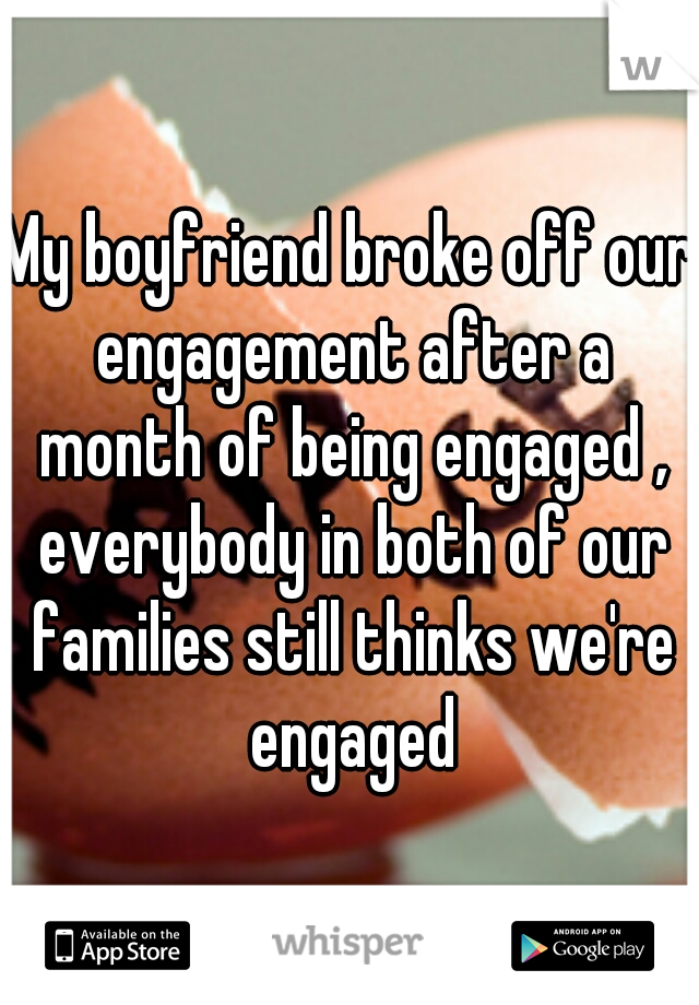 My boyfriend broke off our engagement after a month of being engaged , everybody in both of our families still thinks we're engaged