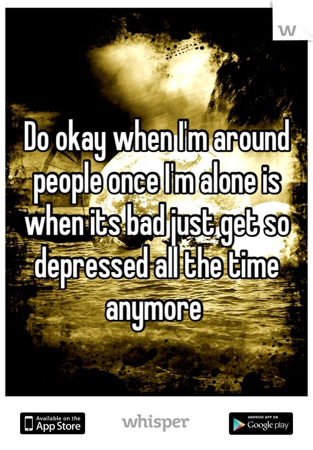 Do okay when I'm around people once I'm alone is when its bad just get so depressed all the time anymore