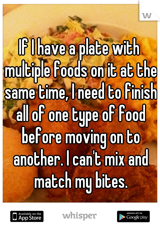 If I have a plate with multiple foods on it at the same time, I need to finish all of one type of food before moving on to another. I can't mix and match my bites.