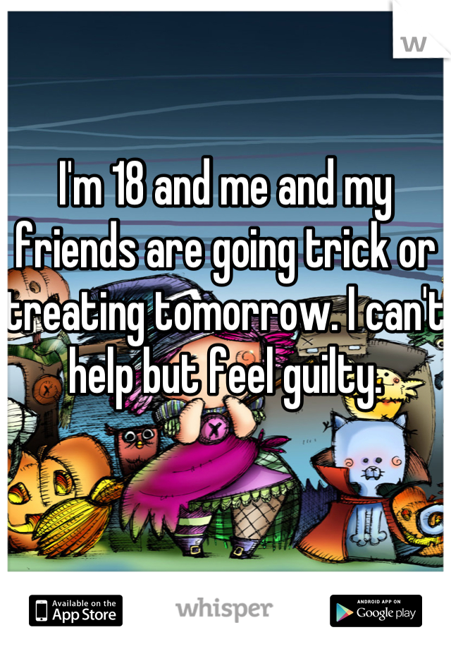 I'm 18 and me and my friends are going trick or treating tomorrow. I can't help but feel guilty.