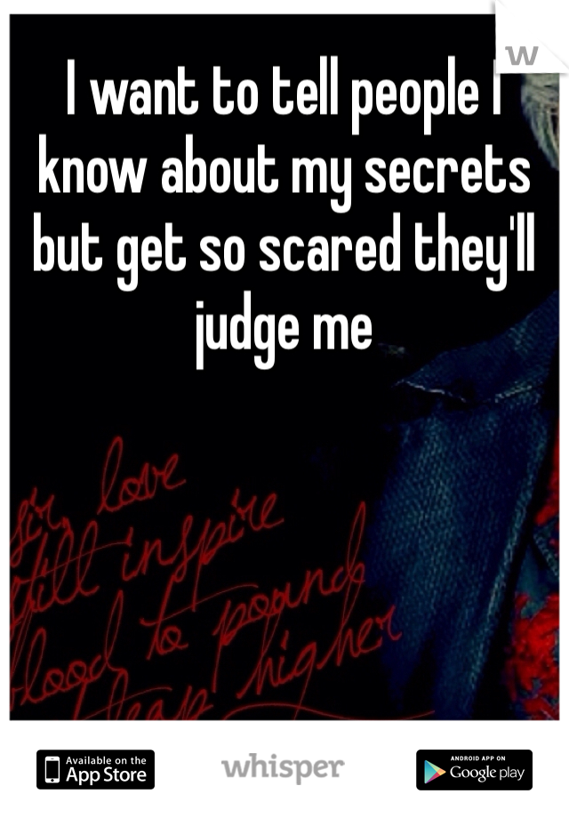 I want to tell people I know about my secrets but get so scared they'll judge me