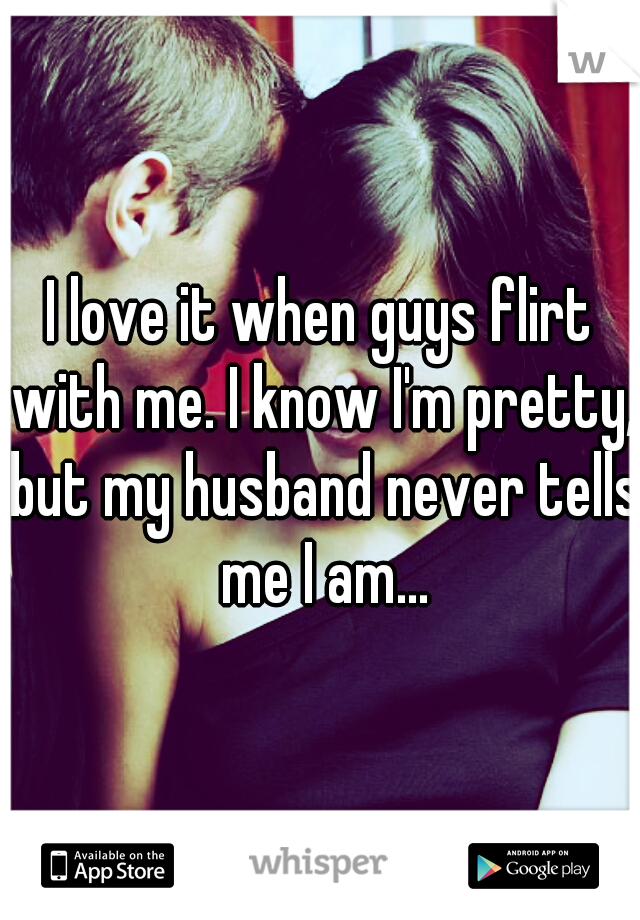 I love it when guys flirt with me. I know I'm pretty, but my husband never tells me I am...