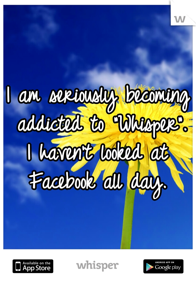 "I am seriously becoming addicted to ""Whisper"". I haven't looked at Facebook all day."