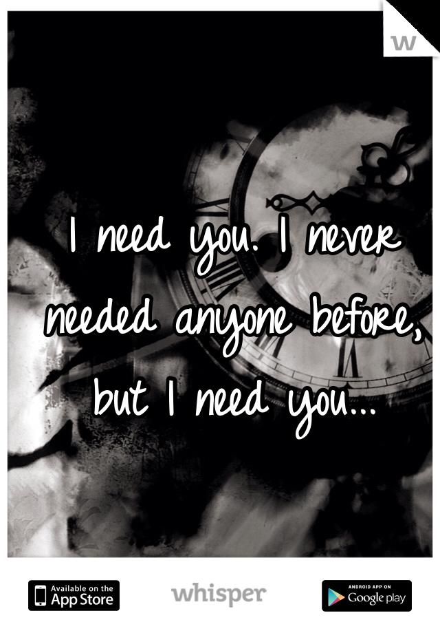 I need you. I never needed anyone before, but I need you...