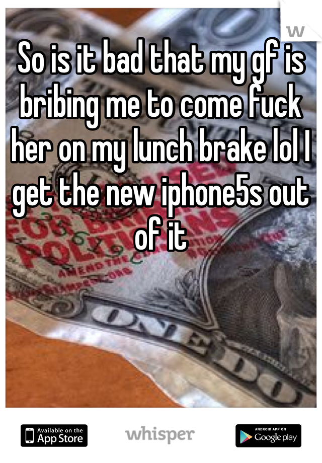 So is it bad that my gf is bribing me to come fuck her on my lunch brake lol I get the new iphone5s out of it