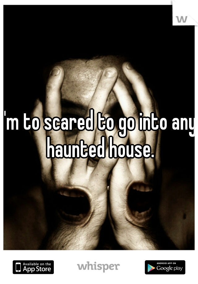 I'm to scared to go into any haunted house.