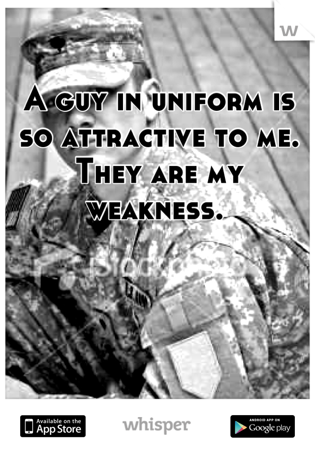 A guy in uniform is so attractive to me. They are my weakness.