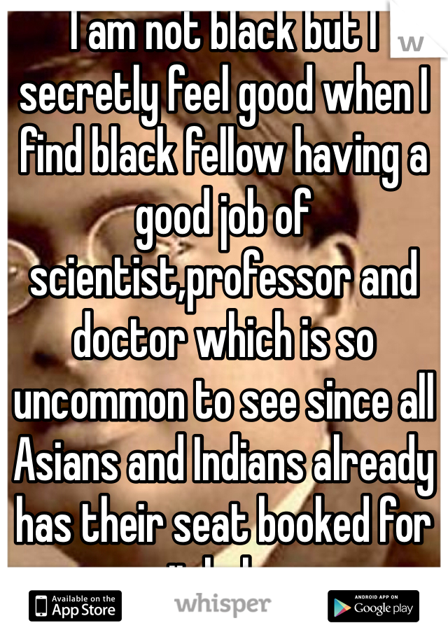 I am not black but I secretly feel good when I find black fellow having a good job of scientist,professor and doctor which is so uncommon to see since all Asians and Indians already has their seat booked for it haha