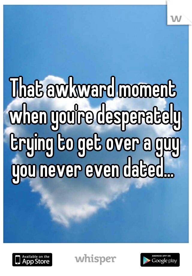 That awkward moment when you're desperately trying to get over a guy you never even dated...