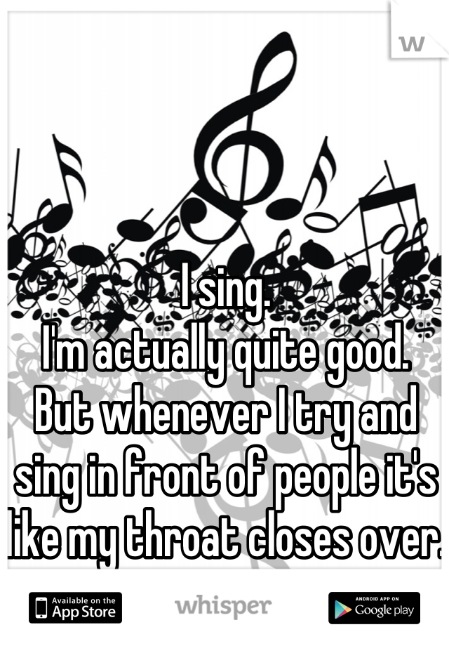 I sing. I'm actually quite good. But whenever I try and sing in front of people it's like my throat closes over.