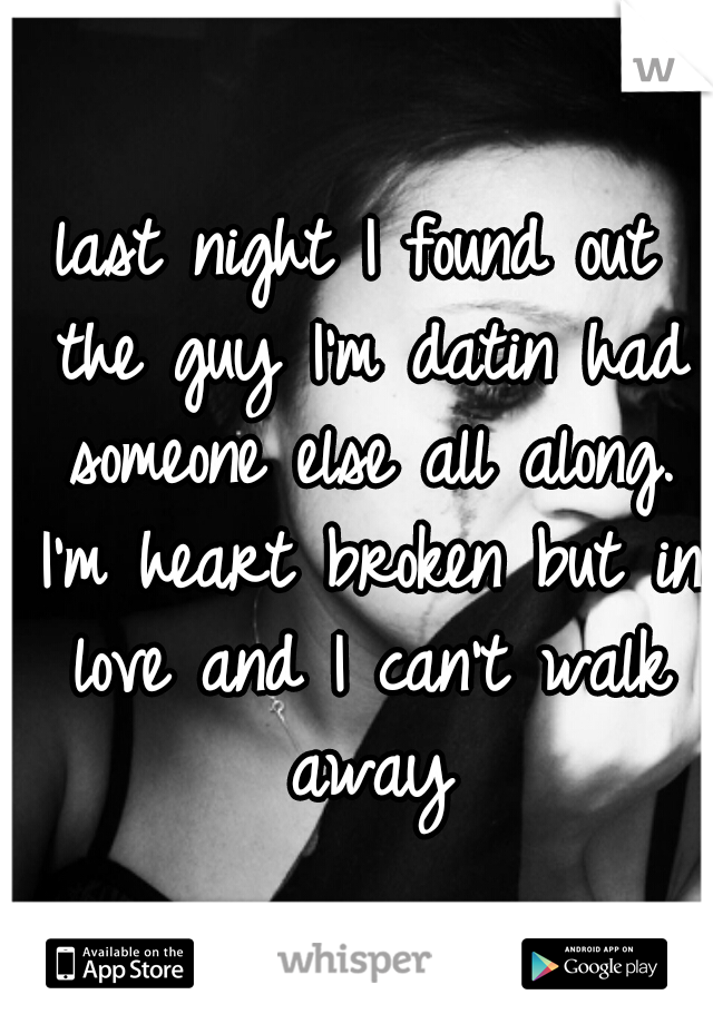 last night I found out the guy I'm datin had someone else all along. I'm heart broken but in love and I can't walk away