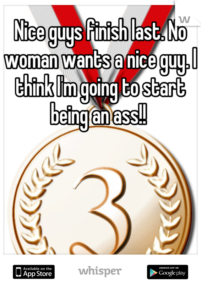 Nice guys finish last. No woman wants a nice guy. I think I'm going to start being an ass!!