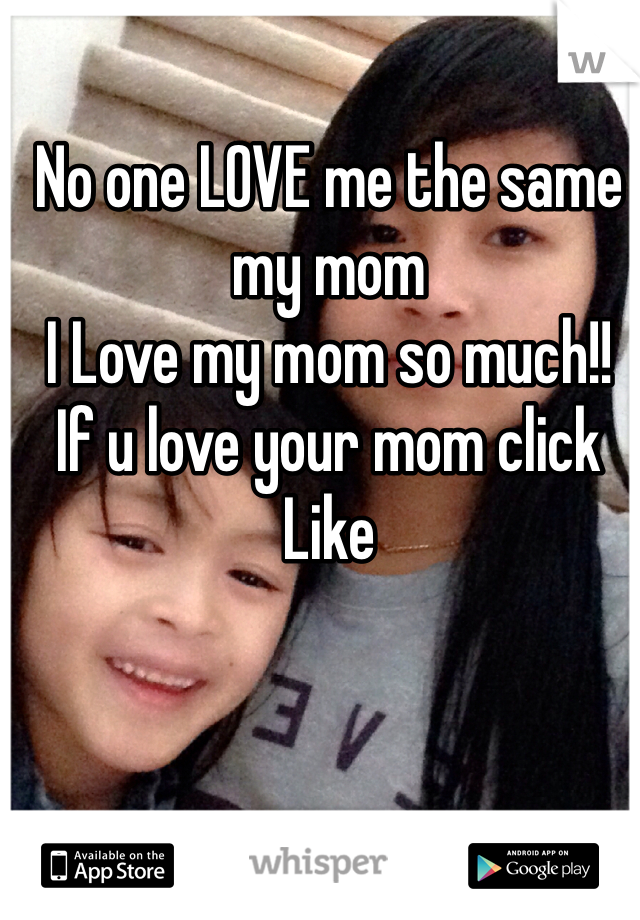 No one LOVE me the same my mom I Love my mom so much!! If u love your mom click Like