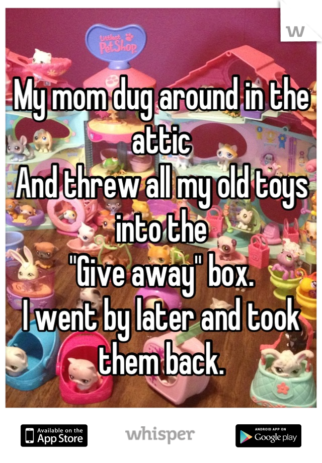 """My mom dug around in the attic And threw all my old toys into the  """"Give away"""" box. I went by later and took them back."""