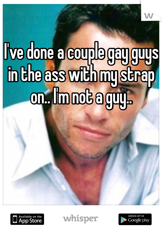 I've done a couple gay guys in the ass with my strap on.. I'm not a guy..
