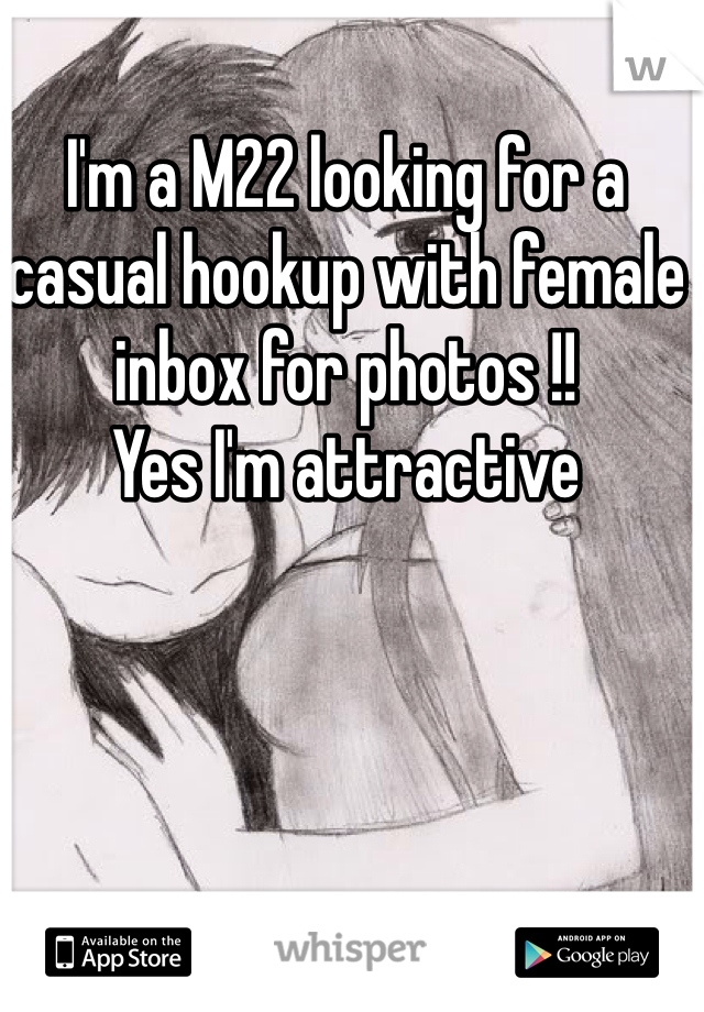 I'm a M22 looking for a casual hookup with female inbox for photos !! Yes I'm attractive
