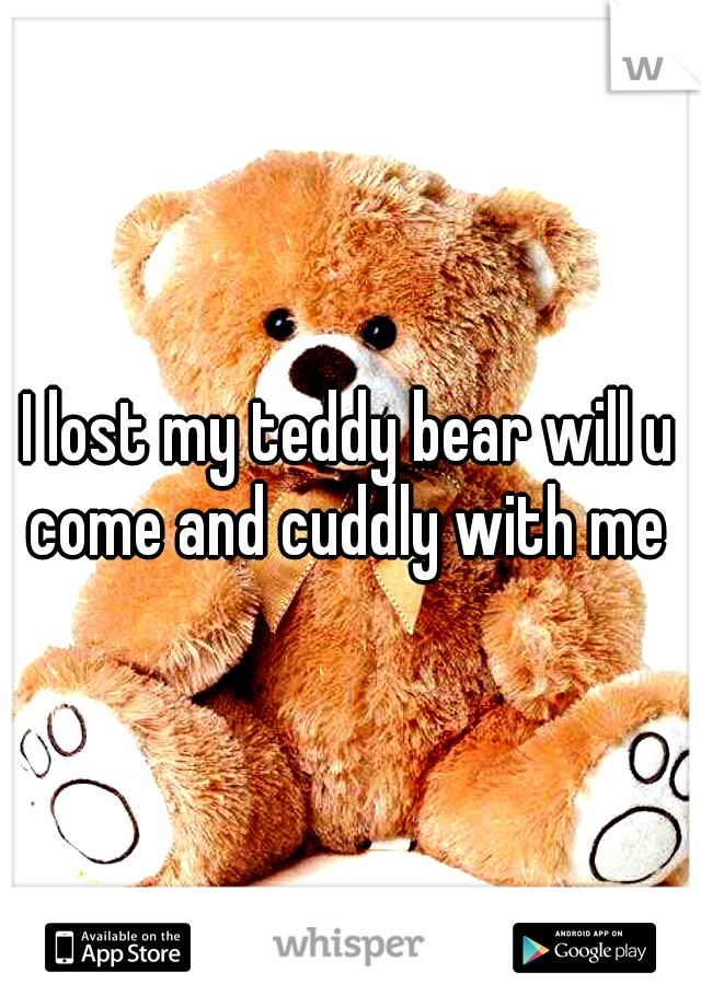 I lost my teddy bear will u come and cuddly with me