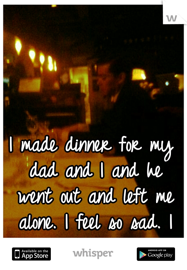I made dinner for my dad and I and he went out and left me alone. I feel so sad. I cried. <\3