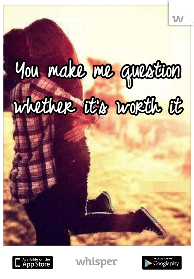 You make me question whether it's worth it