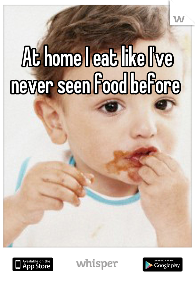 At home I eat like I've never seen food before