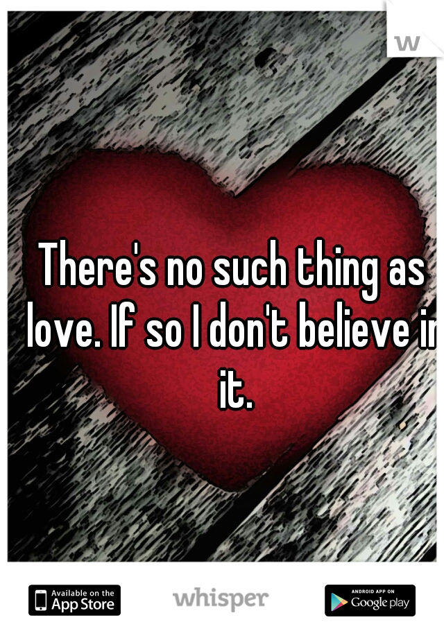 There's no such thing as love. If so I don't believe in it.