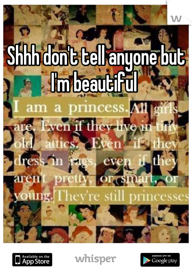 Shhh don't tell anyone but I'm beautiful