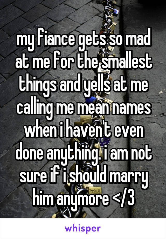 my fiance gets so mad at me for the smallest things and yells at me calling me mean names when i haven't even done anything. i am not sure if i should marry him anymore </3