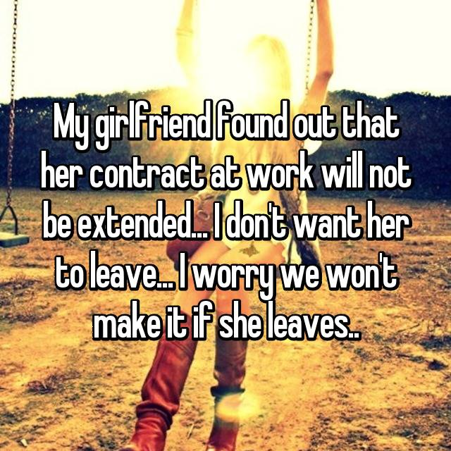 My girlfriend found out that her contract at work will not be extended... I don't want her to leave... I worry we won't make it if she leaves..