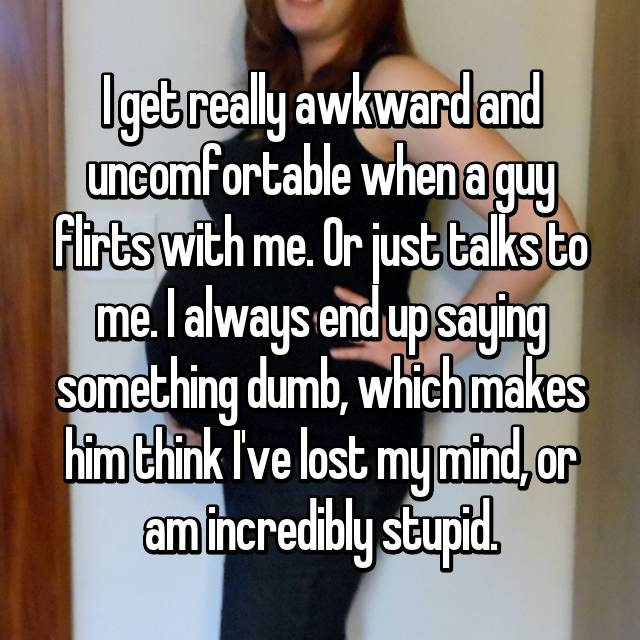 I get really awkward and uncomfortable when a guy flirts with me. Or just talks to me. I always end up saying something dumb, which makes him think I've lost my mind, or am incredibly stupid.