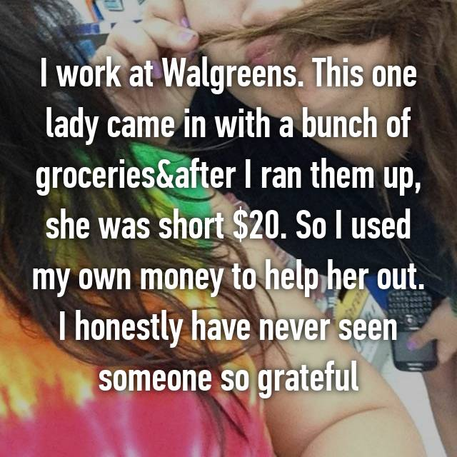 I work at Walgreens. This one lady came in with a bunch of groceries&after I ran them up, she was short $20. So I used my own money to help her out. I honestly have never seen someone so grateful